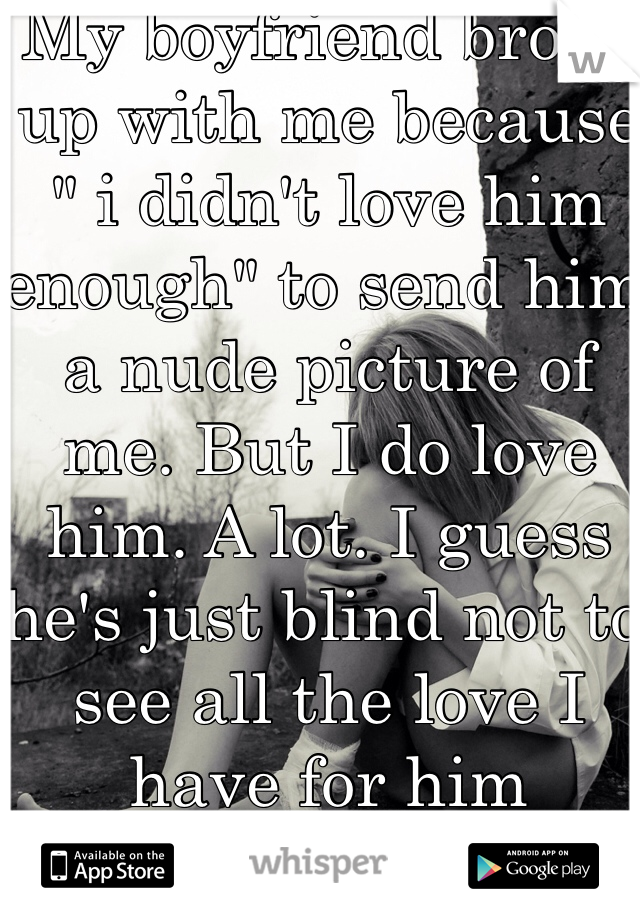 """My boyfriend broke up with me because """" i didn't love him enough"""" to send him a nude picture of me. But I do love him. A lot. I guess he's just blind not to see all the love I have for him"""