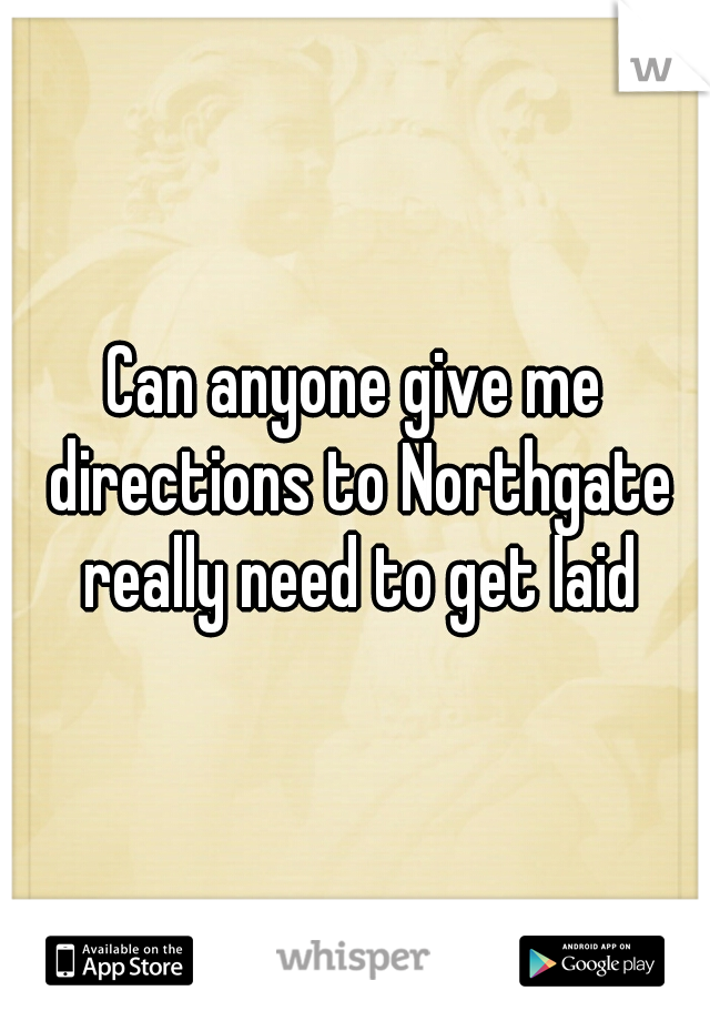 Can anyone give me directions to Northgate really need to get laid