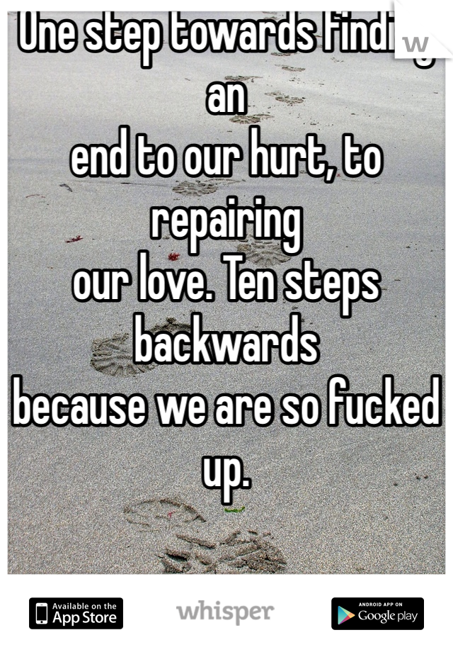 One step towards finding an end to our hurt, to repairing our love. Ten steps backwards  because we are so fucked up.