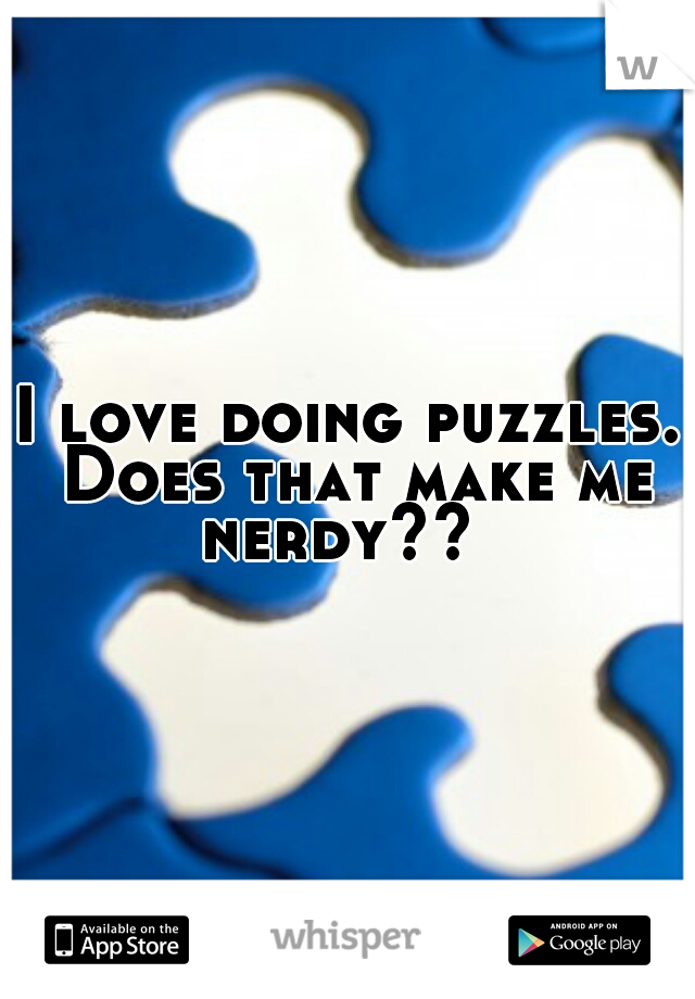 I love doing puzzles. Does that make me nerdy??