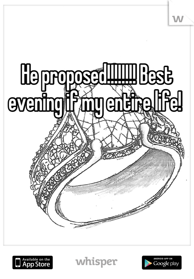 He proposed!!!!!!!! Best evening if my entire life!