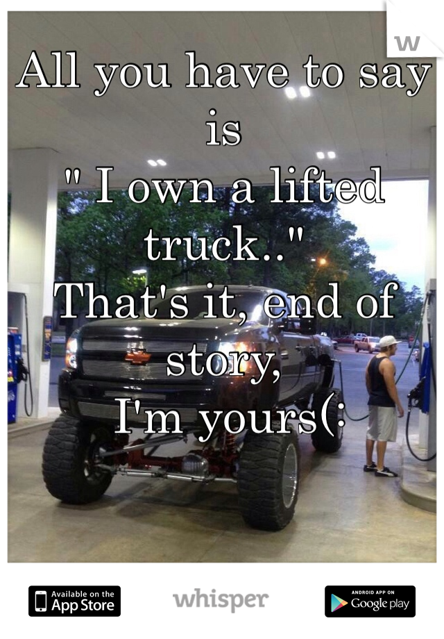 """All you have to say is  """" I own a lifted truck..""""  That's it, end of story,  I'm yours(:"""