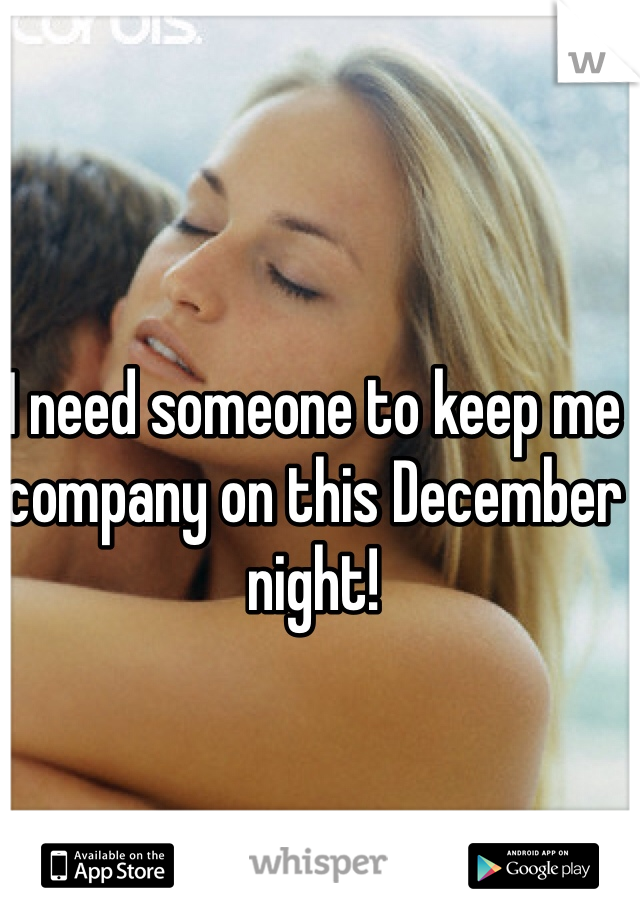 I need someone to keep me company on this December night!