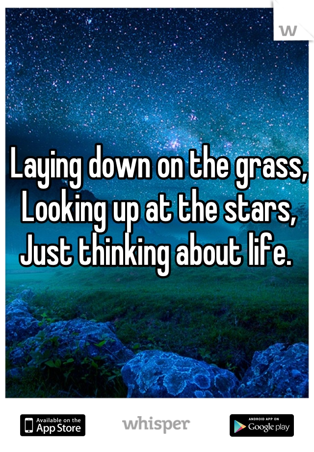 Laying down on the grass, Looking up at the stars, Just thinking about life.