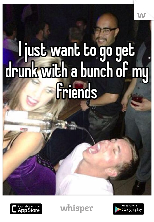 I just want to go get drunk with a bunch of my friends