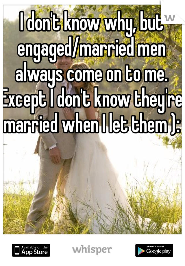 I don't know why, but engaged/married men always come on to me. Except I don't know they're married when I let them ):