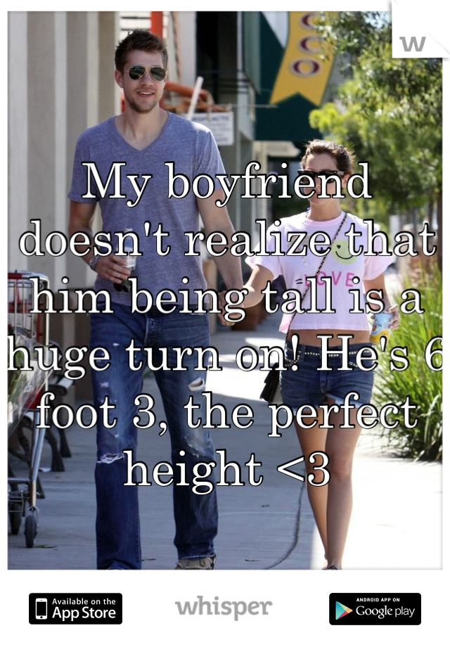 My boyfriend doesn't realize that him being tall is a huge turn on! He's 6 foot 3, the perfect height <3