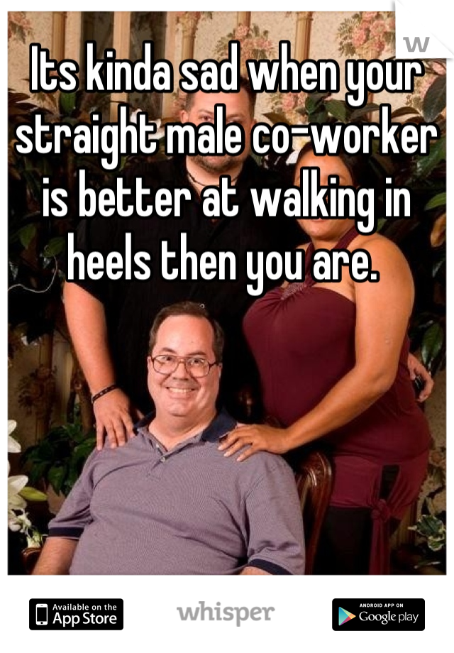 Its kinda sad when your straight male co-worker is better at walking in heels then you are.