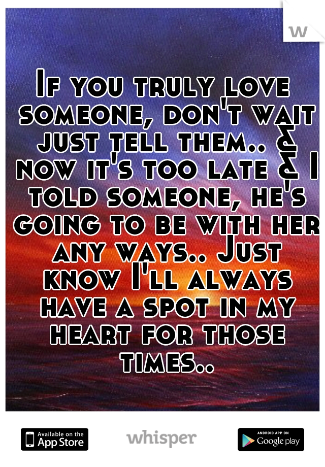 If you truly love someone, don't wait just tell them.. & now it's too late & I told someone, he's going to be with her any ways.. Just know I'll always have a spot in my heart for those times..