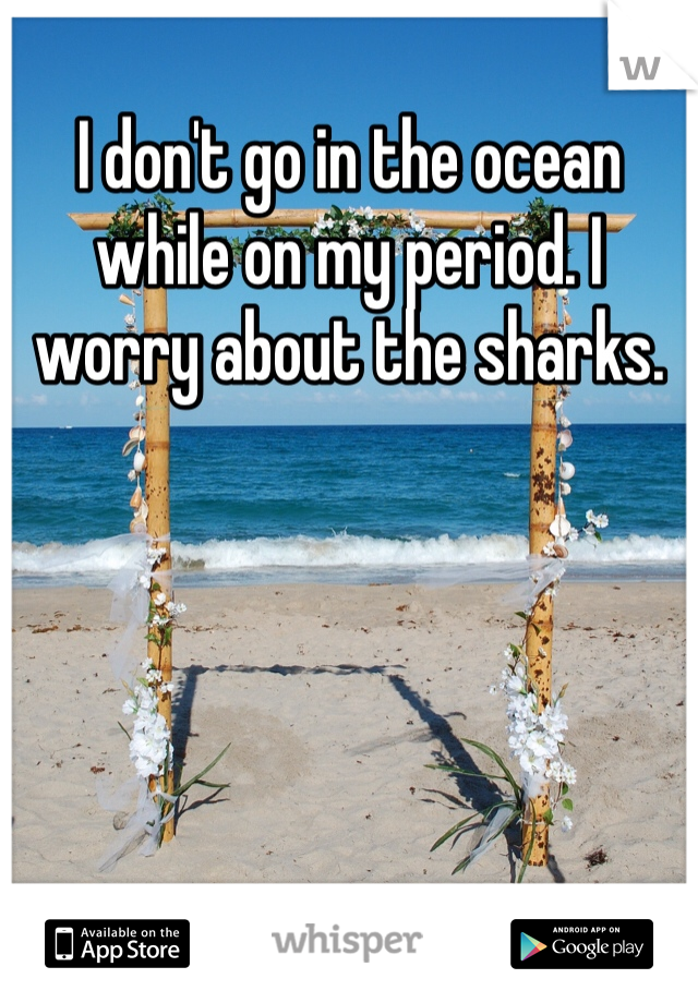 I don't go in the ocean while on my period. I worry about the sharks.