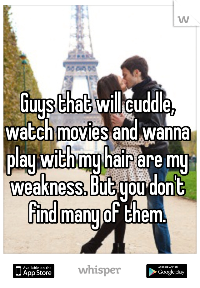 Guys that will cuddle, watch movies and wanna play with my hair are my weakness. But you don't find many of them.