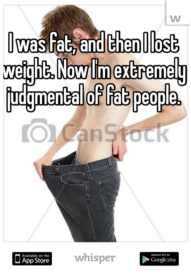I was fat, and then I lost weight. Now I'm extremely judgmental of fat people.