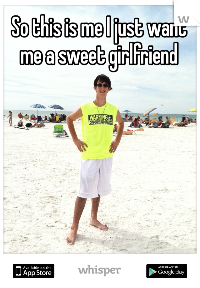 So this is me I just want me a sweet girlfriend