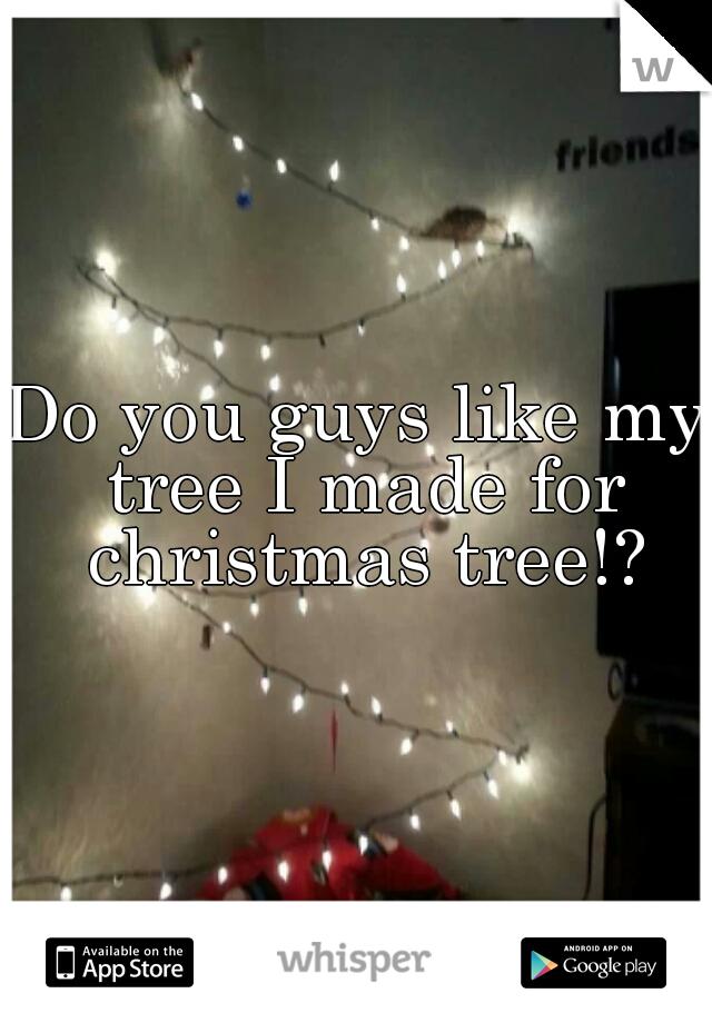 Do you guys like my tree I made for christmas tree!?