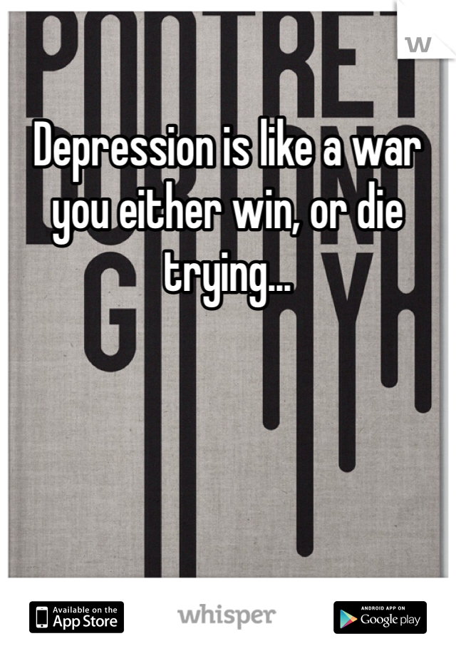 Depression is like a war you either win, or die trying...