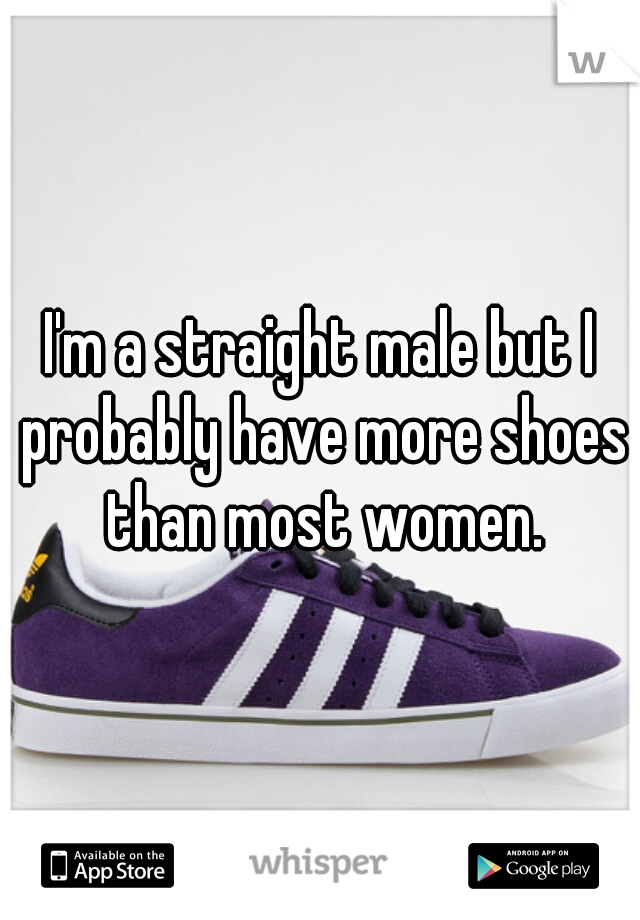 I'm a straight male but I probably have more shoes than most women.
