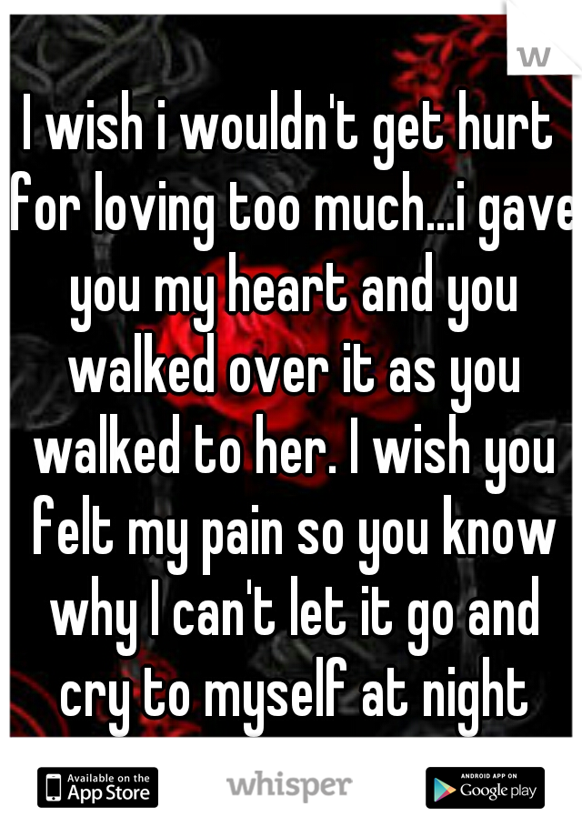 I wish i wouldn't get hurt for loving too much...i gave you my heart and you walked over it as you walked to her. I wish you felt my pain so you know why I can't let it go and cry to myself at night