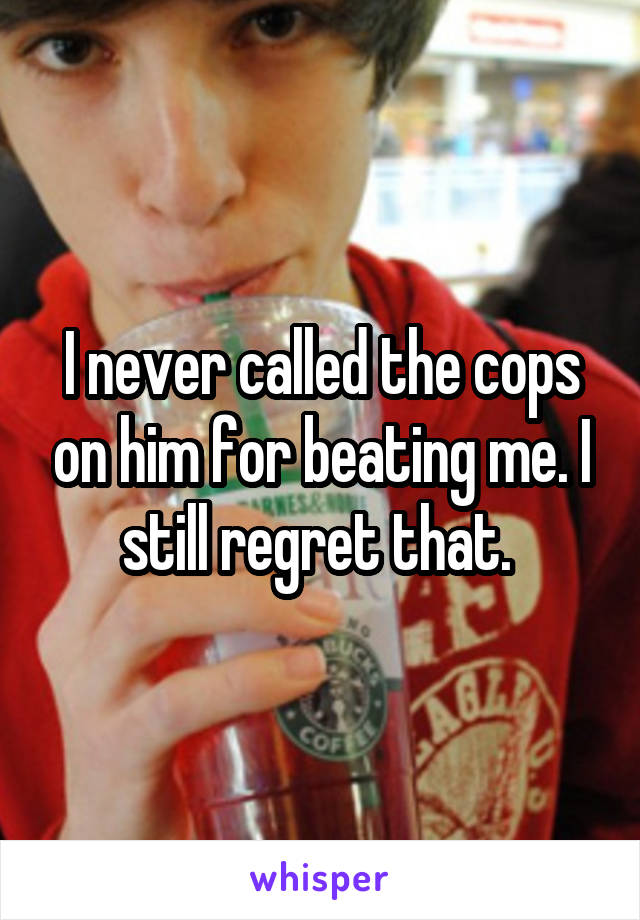 I never called the cops on him for beating me. I still regret that.