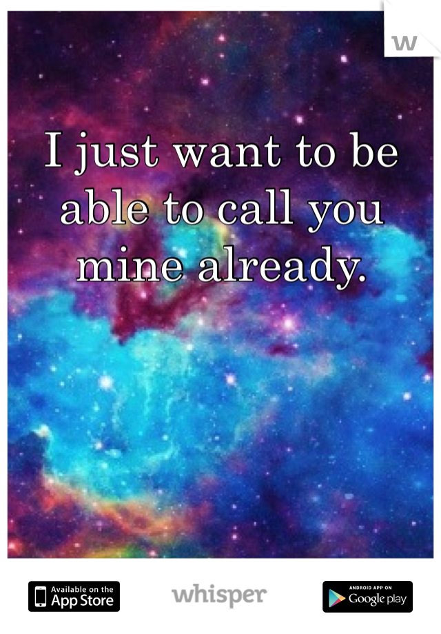 I just want to be able to call you mine already.
