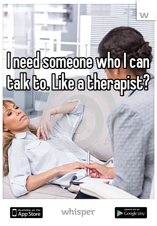 I need someone who I can talk to. Like a therapist?