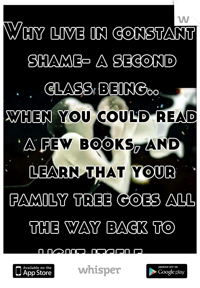 Why live in constant shame- a second class being..   when you could read a few books, and learn that your family tree goes all the way back to light itself.