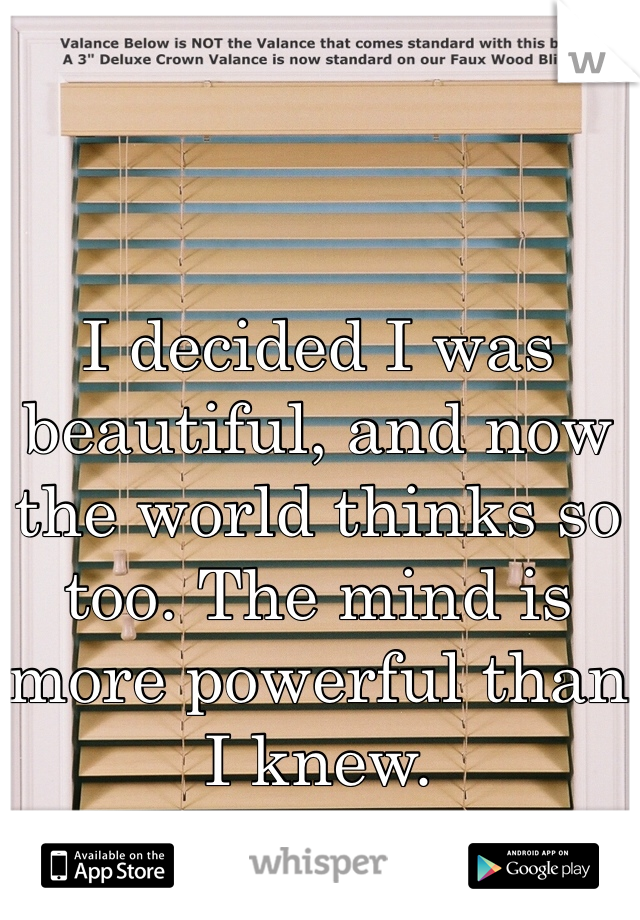 I decided I was beautiful, and now the world thinks so too. The mind is more powerful than I knew.