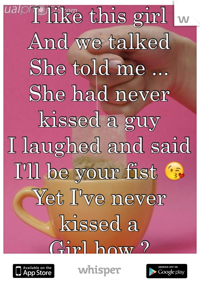 I like this girl  And we talked  She told me ... She had never kissed a guy  I laughed and said  I'll be your fist 😘 Yet I've never kissed a   Girl how ?