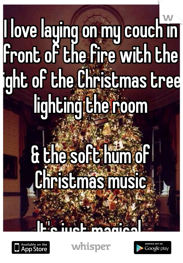 I love laying on my couch in front of the fire with the light of the Christmas tree lighting the room   & the soft hum of Christmas music  It's just magical.