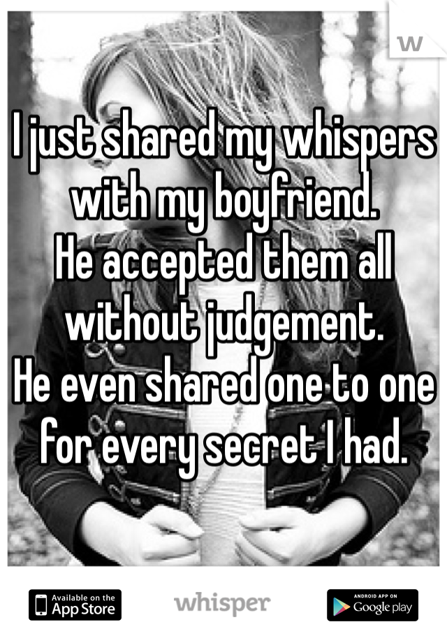 I just shared my whispers with my boyfriend. He accepted them all without judgement. He even shared one to one for every secret I had.