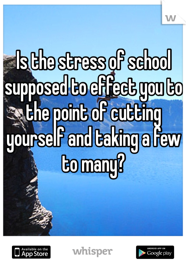 Is the stress of school supposed to effect you to the point of cutting yourself and taking a few to many?