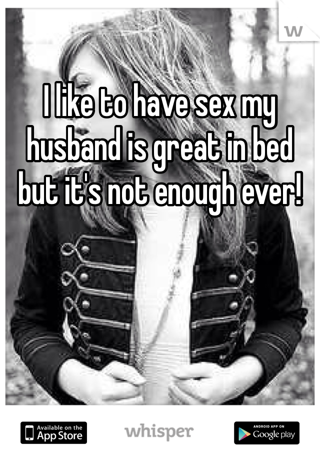 I like to have sex my husband is great in bed but it's not enough ever!