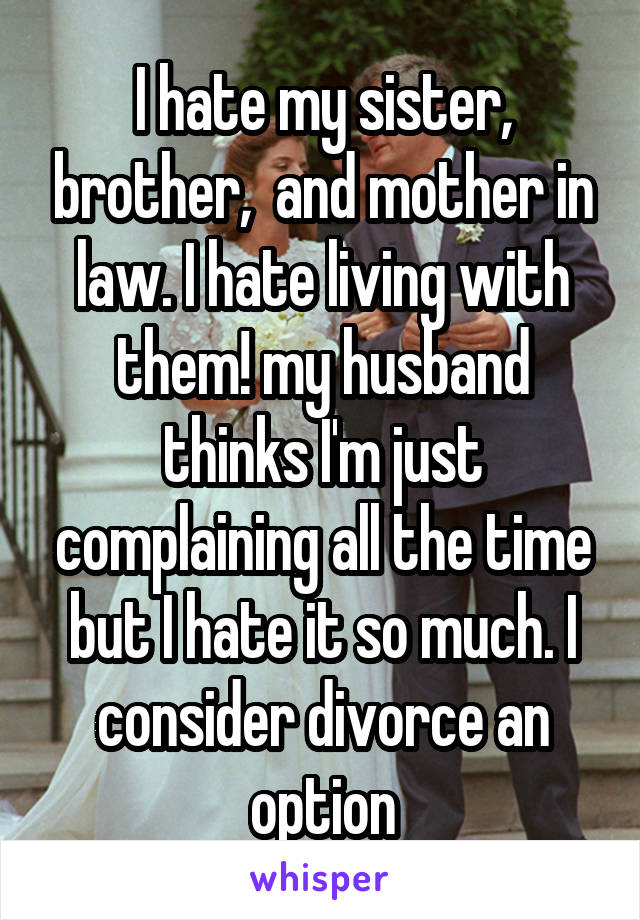 I hate my sister, brother,  and mother in law. I hate living with them! my husband thinks I'm just complaining all the time but I hate it so much. I consider divorce an option