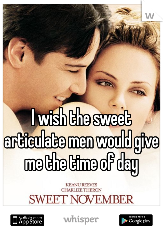 I wish the sweet articulate men would give me the time of day
