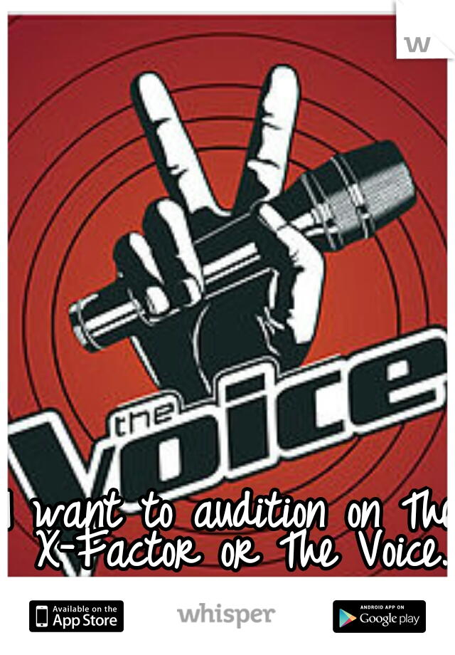 I want to audition on The X-Factor or The Voice.