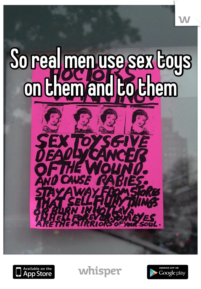 So real men use sex toys on them and to them