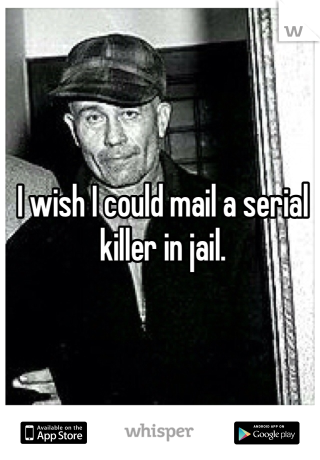 I wish I could mail a serial killer in jail.