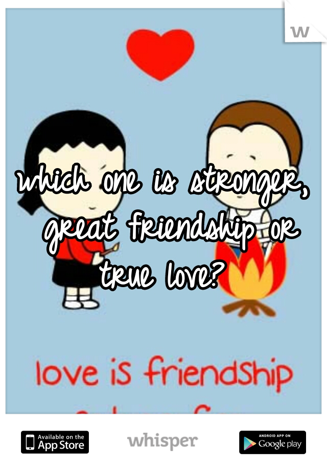 which one is stronger, great friendship or true love?