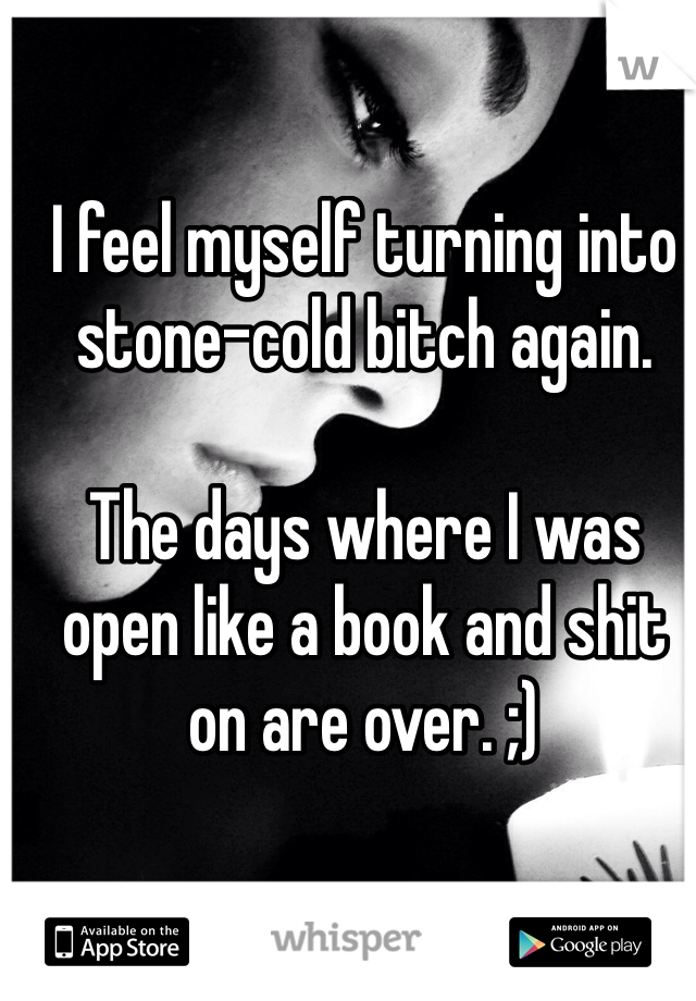 I feel myself turning into stone-cold bitch again.   The days where I was open like a book and shit on are over. ;)