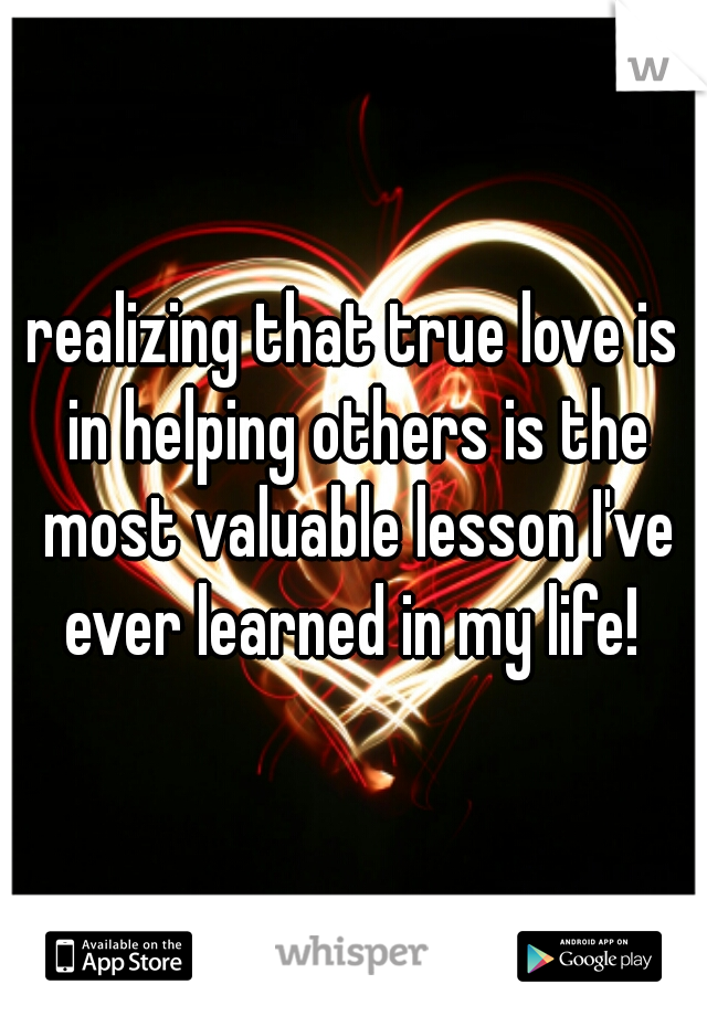 realizing that true love is in helping others is the most valuable lesson I've ever learned in my life!