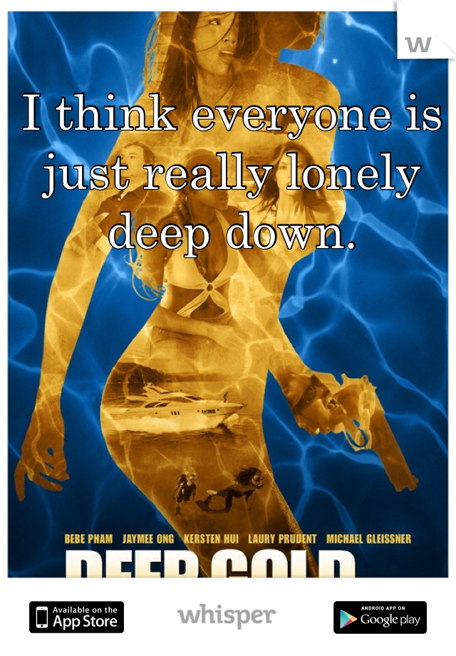 I think everyone is just really lonely deep down.