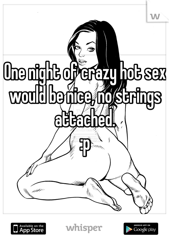 One night of crazy hot sex would be nice, no strings attached.  :p