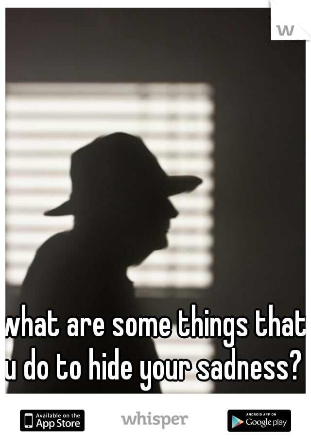 what are some things that u do to hide your sadness?