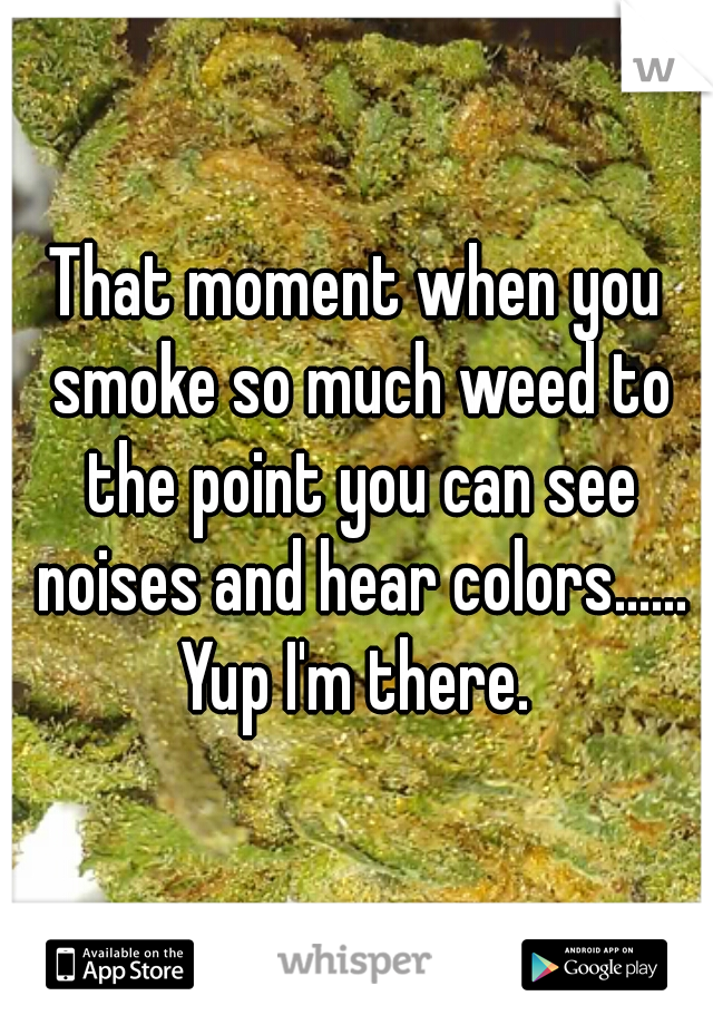 That moment when you smoke so much weed to the point you can see noises and hear colors......  Yup I'm there.