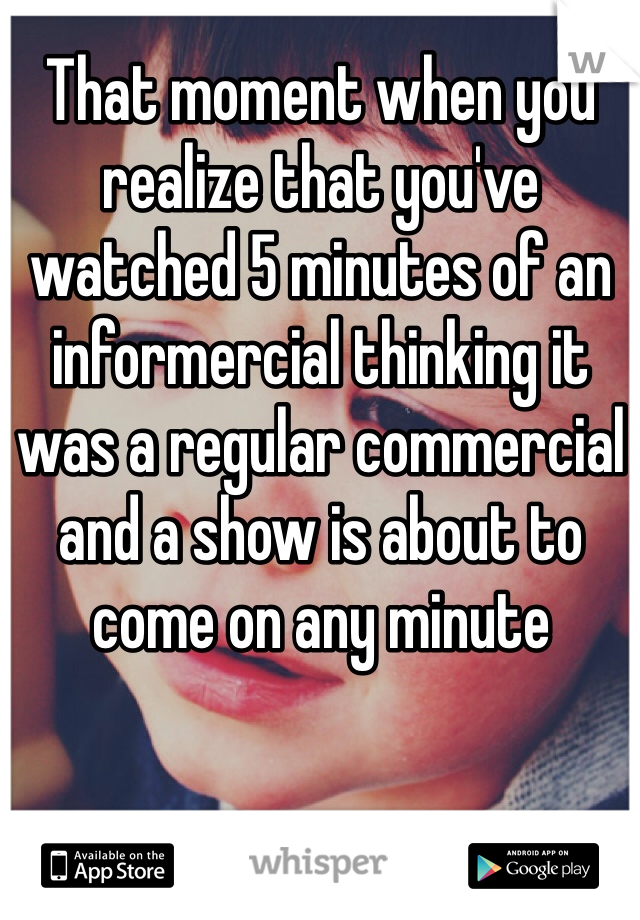 That moment when you realize that you've watched 5 minutes of an informercial thinking it was a regular commercial and a show is about to come on any minute