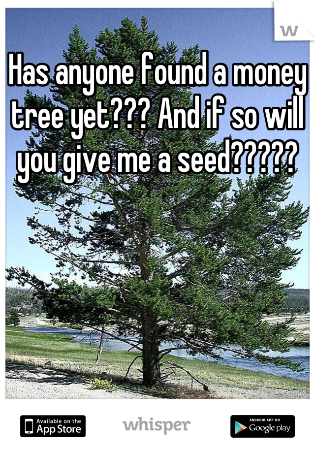 Has anyone found a money tree yet??? And if so will you give me a seed?????