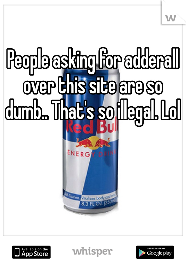 People asking for adderall over this site are so dumb.. That's so illegal. Lol