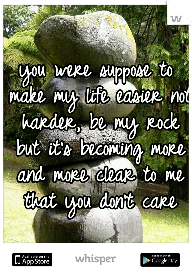 you were suppose to make my life easier not harder, be my rock but it's becoming more and more clear to me that you don't care
