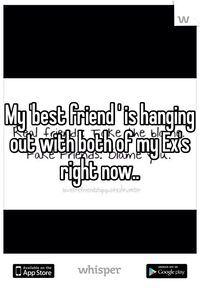 My 'best friend ' is hanging out with both of my Ex's right now..