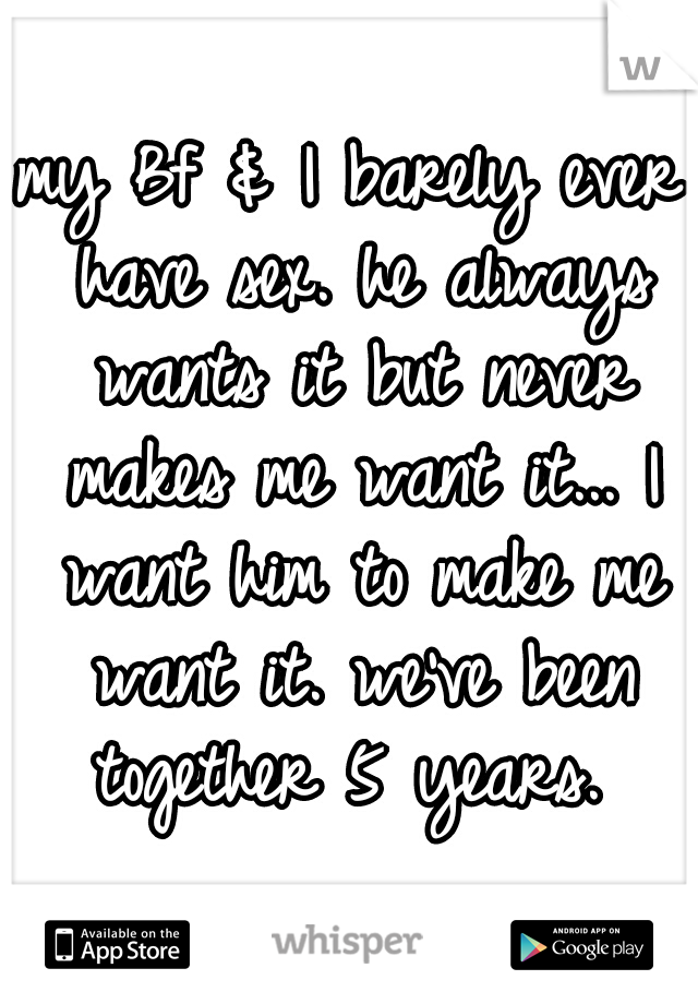 my Bf & I barely ever have sex. he always wants it but never makes me want it... I want him to make me want it. we've been together 5 years.