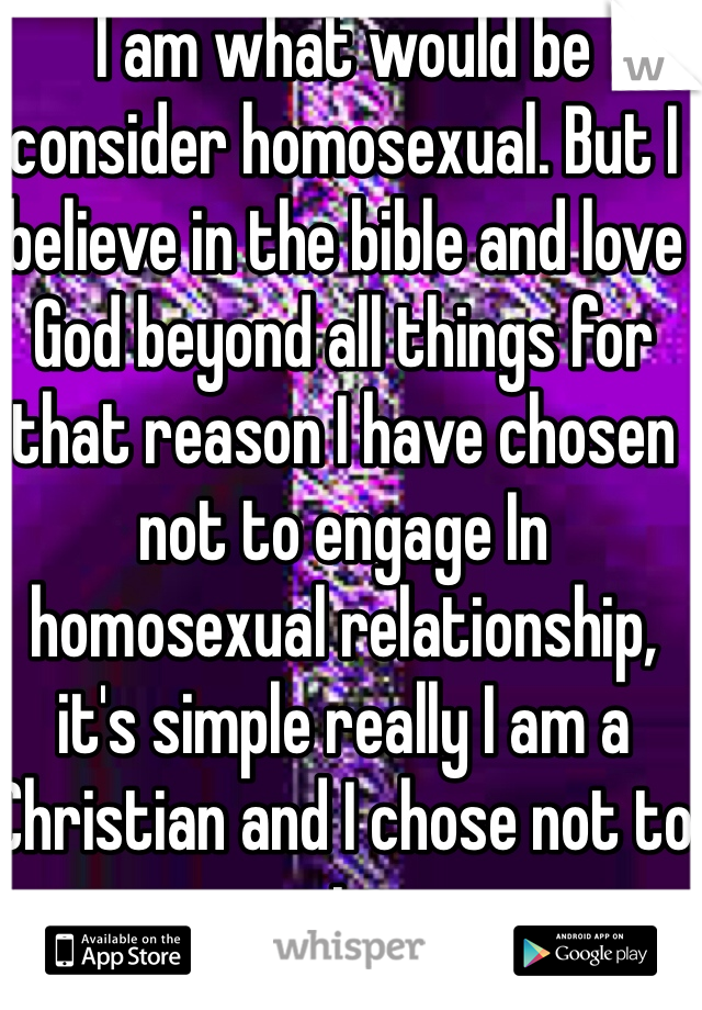 I am what would be consider homosexual. But I believe in the bible and love God beyond all things for that reason I have chosen not to engage In homosexual relationship, it's simple really I am a Christian and I chose not to sin.